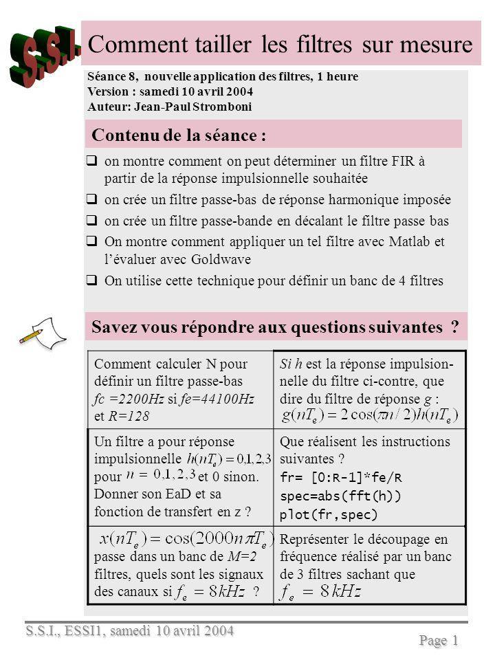 S.S.I., ESSI1, samedi 10 avril 2004 Page 2 Pour découper avec précision le spectre dun signal, il faut créer le filtre adéquat Quand lobjectif est de découper précisément le spectre dun signal audio, par exemple dans un banc de filtres, on utilise un filtre linéaire et stationnaire, soit dans le domaine fréquentiel : est la transformée de Fourier du signal audio à modifier, soit est celle du signal filtré est la réponse harmonique du filtre, cest aussi la transformée de Fourier de la réponse impulsionnelle Découper le spectre dun signal revient donc à créer un filtre de réponse harmonique adéquate: Or, les filtres récursifs dordre un et deux permettent au mieux de fixer 2 ou 3 paramètres, mais par la forme de la réponse harmonique dans son entier On leur préfère donc les filtres non récursifs et la technique étudiée ci-dessous