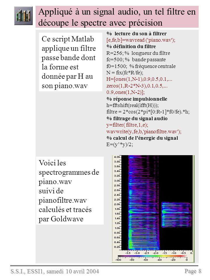 S.S.I., ESSI1, samedi 10 avril 2004 Page 9 Énumerer les particularités du groupe de quatre filtres créés ci-dessous par Matlab % comment créer un banc de quatre filtres avec Matlab [e,fe,b]=wavread ( BBC.wav ); R= 128; M= 4; N= R/(4*M); n=0:R-1; H=[ones(1,N-1),0.9,0.5,0.1, zeros(1,R-2*N-3),0.1,0.5,0.9, ones(1,N-2)]; h=fftshift(real(ifft(H))); for j=0:M-1 % réponses impulsionnelles des filtres bande(j+1,:)=2*cos((2*j+1)*n*pi/(2*M)).*h; end fr=n*fe/R-fe/2; coul=[ r , b , g , k , y , m , c , rp ]; hold on for j=0:M-1 % calcul et tracé des réponses harmoniques stem(fr,abs(fftshift(fft(bande(j+1,:)))),coul(j+1)) end xlabel( fréquence (Hz) ) ylabel( Réponse harmonique ) grid on