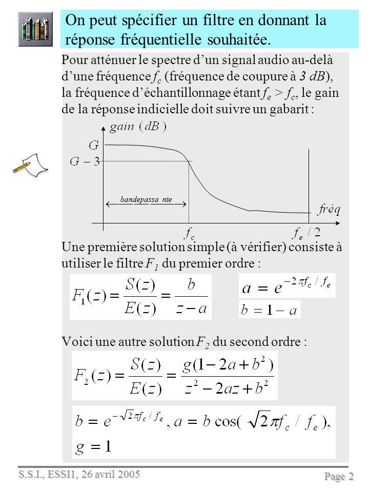 S.S.I., ESSI1, 26 avril 2005 Page 3 Pour concevoir un filtre discret, on peut utiliser les fonctions suivantes de Matlab Créer un filtre avec la fonction de transfert : ftz=tf(0.1,[1,–0.9],1/8000) %ftz=tf(num,den,Te) calculer la réponse impulsionnelle de ftz [hn,t]=impulse(ftz); % puis plot(t,hn)% pour le tracé, ou impulse(ftz) la réponse indicielle à un échelon de Heaviside [ind,t]=step(ftz); % ou simplement step(ftz)% pour le tracé la réponse harmonique : bode(ftz) % qui la trace, ou [m,p,w]=bode(ftz); Matlab calcule le produit de convolution : yn=conv(hn, xn); ou applique le filtre à partir de lEaD : yn=filter(0.1,[1,-0.9],xn) ; Par exemple : définir avec Matlab le filtre suivant et tracer sa réponse harmonique :