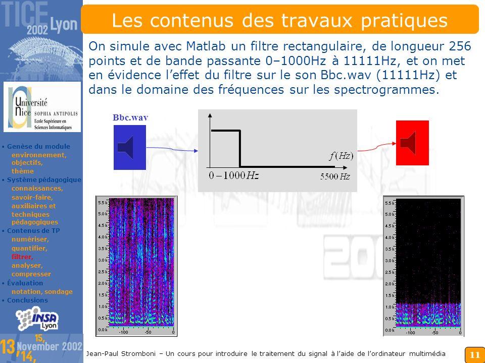 10 Jean-Paul Stromboni – Un cours pour introduire le traitement du signal à laide de lordinateur multimédia Les contenus des travaux pratiques 1.Avec laide de MATLAB, le son piano_c3.wav quantifié sur B=16 bits est progressivement quantifié sur 15, 14, 13 … 8 bits.