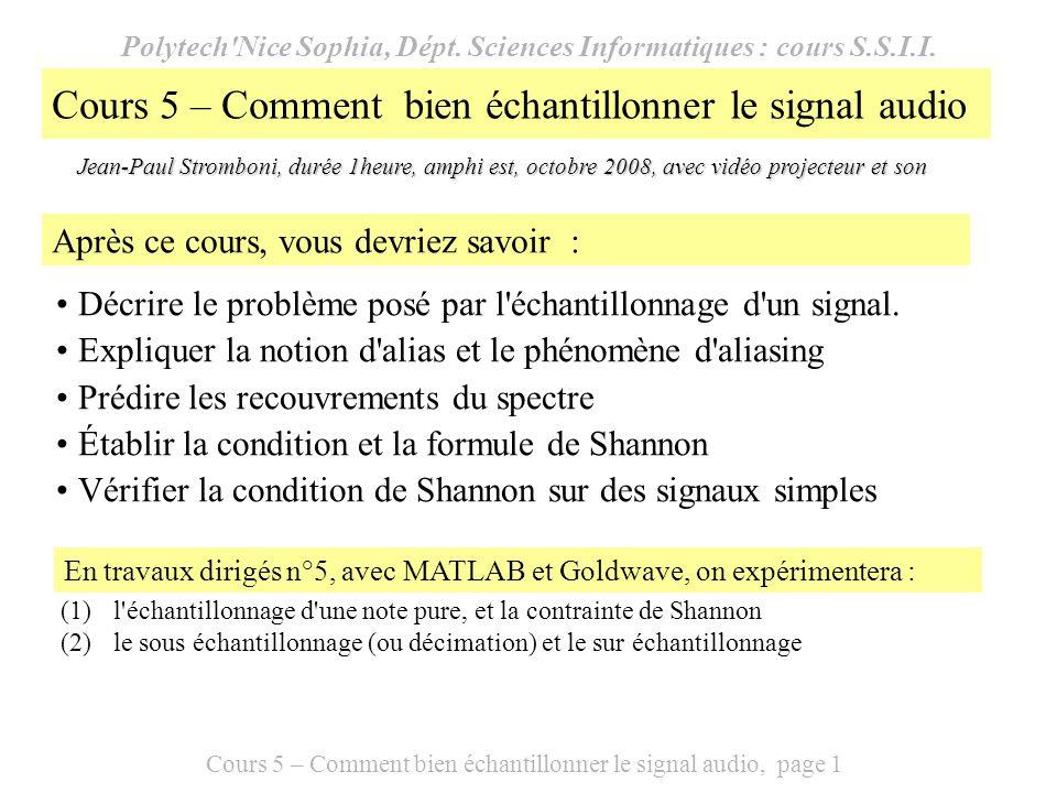Cours 5 – Comment bien échantillonner le signal audio, page 12 Page 12 Mise en œuvre de la formule de Shannon avec Matlab % script Shannon.m N=32; %nombre d échantillons non nuls fe=8000; t=[0:63]/fe; %vecteur temps s=0.5*cos(880*pi*t); fenetre=zeros(size(t)); fenetre(1:N)=1; s=s.*fenetre%signal x=zeros(size(t)); for j=0:N-1 x=x+s(j+1)*sinc((t-j/fe)*fe); end subplot(2,1,1) stem(t,s) title( Mise en oeuvre de la formule de Shannon ) xlabel( temps (s) ) ylabel( échantillons ) grid subplot(2,1,2) plot(t,x) xlabel( temps (s) ) grid ylabel( signal reconstitué )
