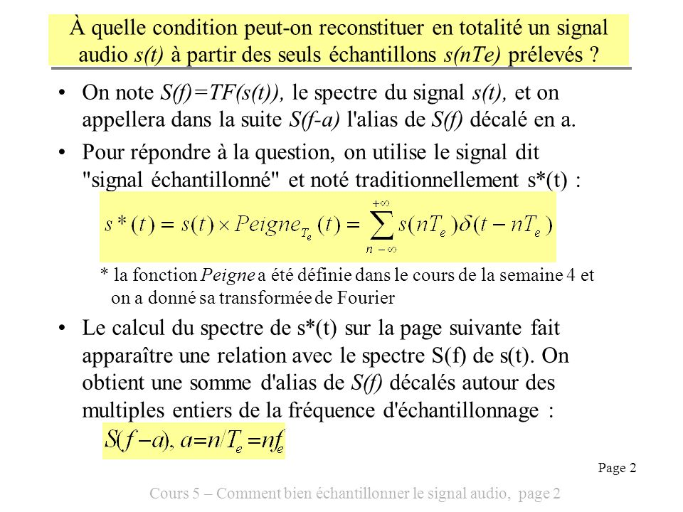 Cours 5 – Comment bien échantillonner le signal audio, page 3 Page 3 Le spectre de s*(t) est la somme des alias de S(f) autour des multiples entiers de la fréquence d échantillonnage : Le calcul du spectre de s*(t) utilise plusieurs résultats tirés de cours sur la transformée de Fourier et le spectre : 1.La transformée de Fourier du produit est le produit de convolution * 2.La transformée d un peigne temporel est un peigne fréquentiel, 3.Le produit de convolution de S(f) par (f-a) décale S(f), soit S(f-a)