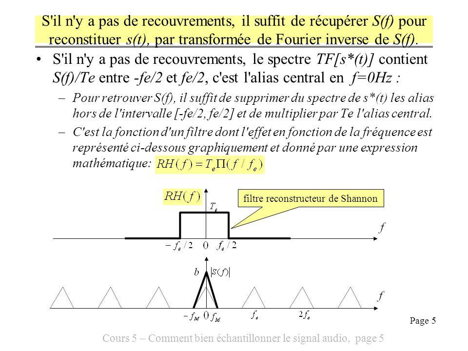 Cours 5 – Comment bien échantillonner le signal audio, page 6 Page 6 On sait donc calculer s(t) fonction des s(nTe), en l absence de recouvrements du spectre de s*(t), c est la formule de Shannon On applique le filtre de Shannon au signal s*(t) On calcule s(t) par transformée de Fourier inverse D où la formule de Shannon :