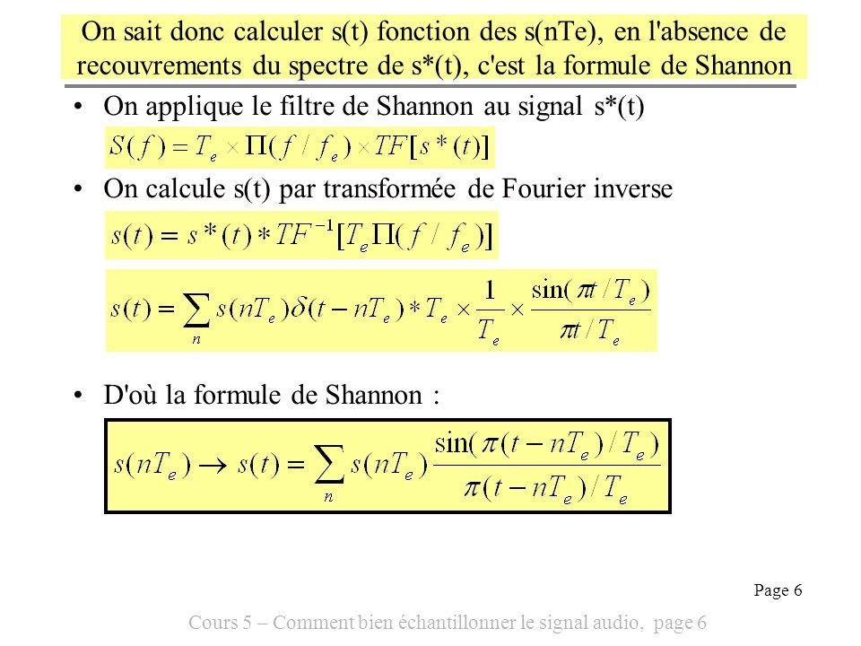 Cours 5 – Comment bien échantillonner le signal audio, page 7 Page 7 En résumé, bien échantillonner un signal audio … Signifie : être capable de reconstituer le signal s(t) entièrement à partir des seuls échantillons s(nTe) Implique de respecter la condition de Shannon, il ne doit pas y avoir de recouvrements du spectre du signal échantillonné s*(t) associé à s(t).