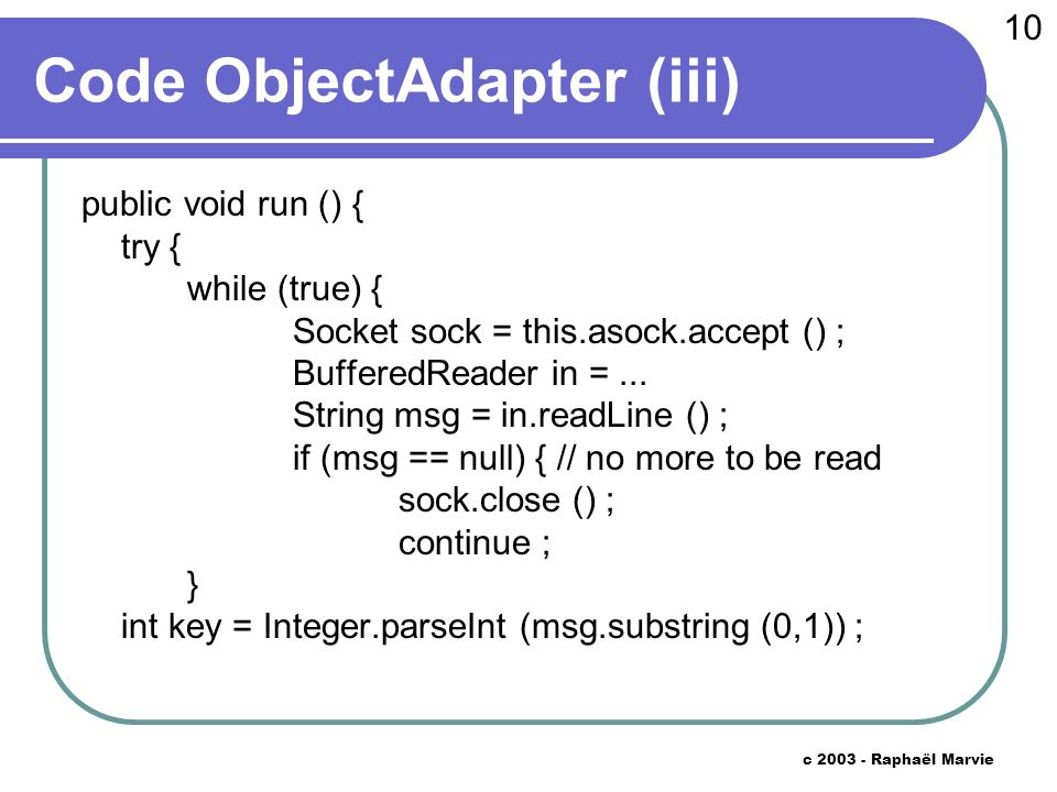 10 c 2003 - Raphaël Marvie Code ObjectAdapter (iii) public void run () { try { while (true) { Socket sock = this.asock.accept () ; BufferedReader in =