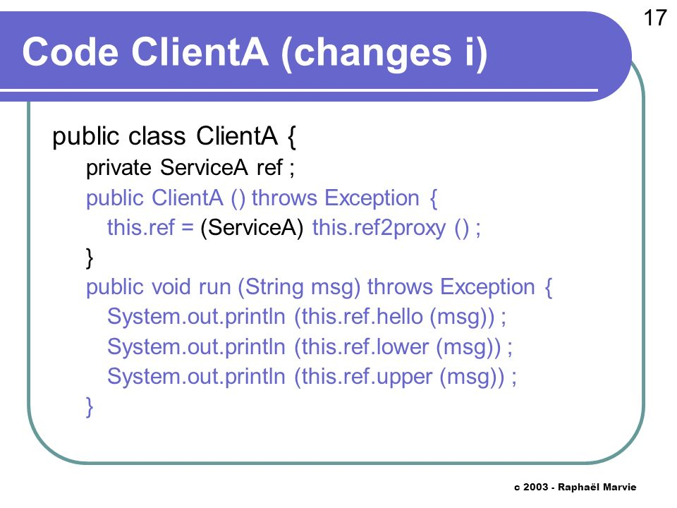 17 c 2003 - Raphaël Marvie Code ClientA (changes i) public class ClientA { private ServiceA ref ; public ClientA () throws Exception { this.ref = (ServiceA) this.ref2proxy () ; } public void run (String msg) throws Exception { System.out.println (this.ref.hello (msg)) ; System.out.println (this.ref.lower (msg)) ; System.out.println (this.ref.upper (msg)) ; }