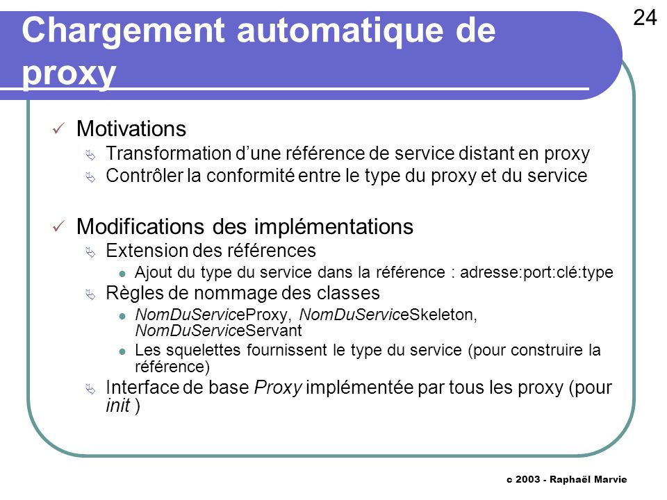 24 c 2003 - Raphaël Marvie Chargement automatique de proxy Motivations Transformation dune référence de service distant en proxy Contrôler la conformi
