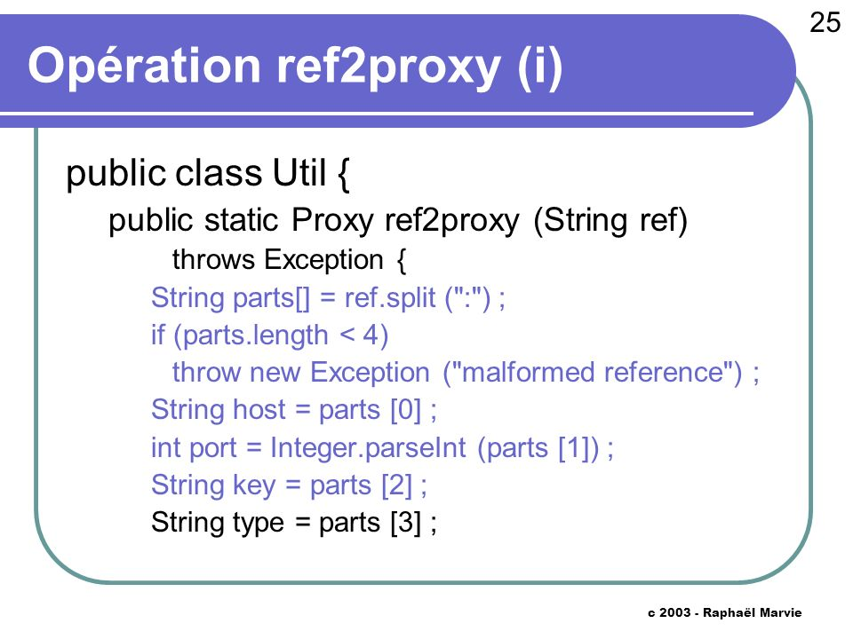 25 c 2003 - Raphaël Marvie Opération ref2proxy (i) public class Util { public static Proxy ref2proxy (String ref) throws Exception { String parts[] = ref.split ( : ) ; if (parts.length < 4) throw new Exception ( malformed reference ) ; String host = parts [0] ; int port = Integer.parseInt (parts [1]) ; String key = parts [2] ; String type = parts [3] ;