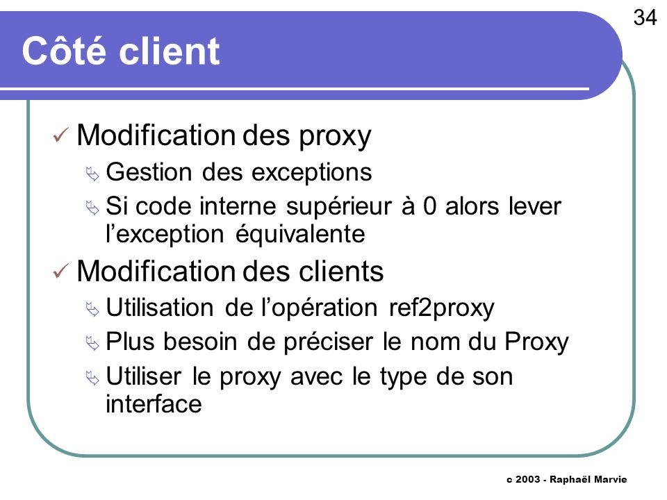34 c 2003 - Raphaël Marvie Côté client Modification des proxy Gestion des exceptions Si code interne supérieur à 0 alors lever lexception équivalente Modification des clients Utilisation de lopération ref2proxy Plus besoin de préciser le nom du Proxy Utiliser le proxy avec le type de son interface