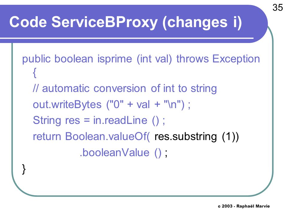 35 c 2003 - Raphaël Marvie Code ServiceBProxy (changes i) public boolean isprime (int val) throws Exception { // automatic conversion of int to string out.writeBytes ( 0 + val + \n ) ; String res = in.readLine () ; return Boolean.valueOf( res.substring (1)).booleanValue () ; }