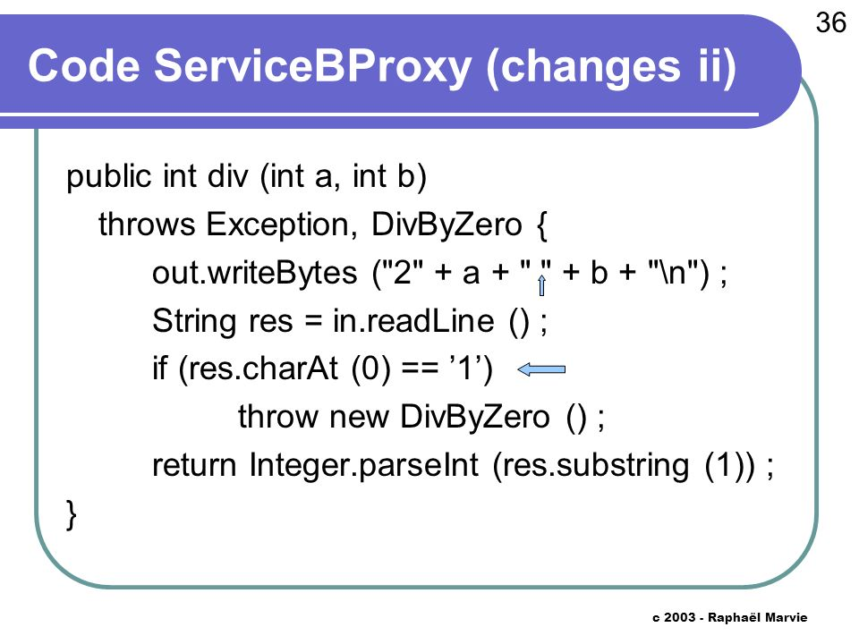 36 c 2003 - Raphaël Marvie Code ServiceBProxy (changes ii) public int div (int a, int b) throws Exception, DivByZero { out.writeBytes (