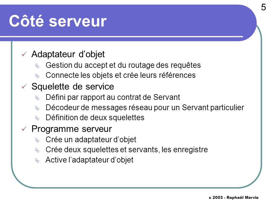 26 c 2003 - Raphaël Marvie Opération ref2proxy (ii) // instanciation du bon proxy (présent dans classpath : convention de nommage) Class pclass = Class.forName (type + Proxy ) ; Proxy p = (Proxy) pclass.newInstance () ; // initialisation p.init (host, port, key) ; return p ; }