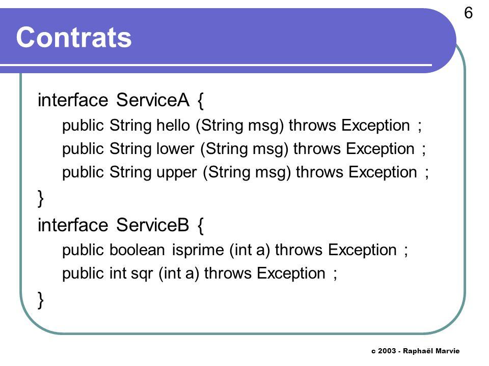 7 c 2003 - Raphaël Marvie Code Server public class Server { public void run () throws Exception { ObjectAdapter oa = ObjectAdapter.init () ; SkeletonA skel_a = new SkeletonA (new ServantA ()) ; oa.register (skel_a) ; System.out.println (oa.obj2ref (skel_a)) ; SkeletonB skel_b = new SkeletonB (new ServantB ()) ; oa.register (skel_b) ; System.out.println (oa.obj2ref (skel_b)) ; oa.start () ; } // rest is unchanged