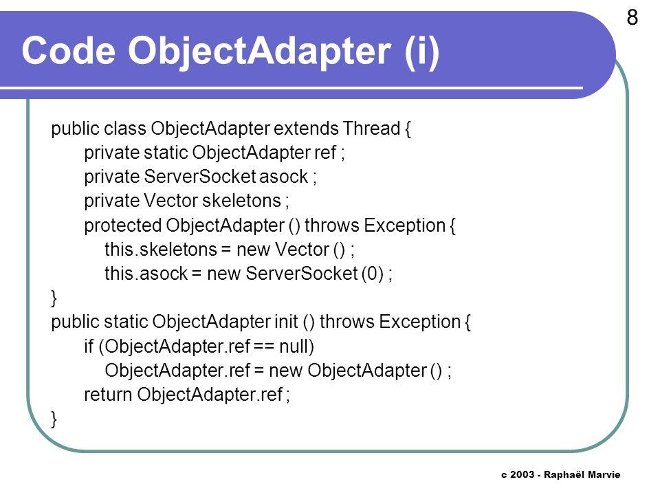 9 c 2003 - Raphaël Marvie Code ObjectAdapter (ii) public String obj2ref (Skeleton obj) { int key = this.skeletons.indexOf (obj) ; if (key == -1) return null ; String host = null ; try { host = InetAddress.getLocalHost ().getHostAddress () ; } catch (UnknownHostException uhe) { return null ; } int port = this.asock.getLocalPort () ; return host + : + port + : + key ; }