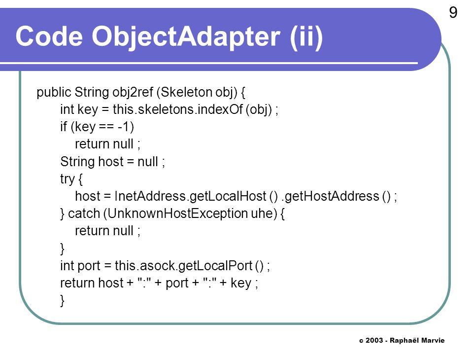 30 c 2003 - Raphaël Marvie Interface Skeleton interface Skeleton extends Runnable { void init (Socket sock) throws Exception ; String type () ; }