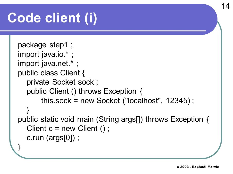 14 c 2003 - Raphaël Marvie Code client (i) package step1 ; import java.io.* ; import java.net.* ; public class Client { private Socket sock ; public Client () throws Exception { this.sock = new Socket ( localhost , 12345) ; } public static void main (String args[]) throws Exception { Client c = new Client () ; c.run (args[0]) ; }