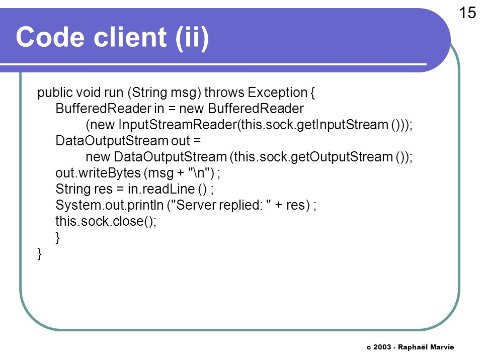 15 c 2003 - Raphaël Marvie Code client (ii) public void run (String msg) throws Exception { BufferedReader in = new BufferedReader (new InputStreamReader(this.sock.getInputStream ())); DataOutputStream out = new DataOutputStream (this.sock.getOutputStream ()); out.writeBytes (msg + \n ) ; String res = in.readLine () ; System.out.println ( Server replied: + res) ; this.sock.close(); }