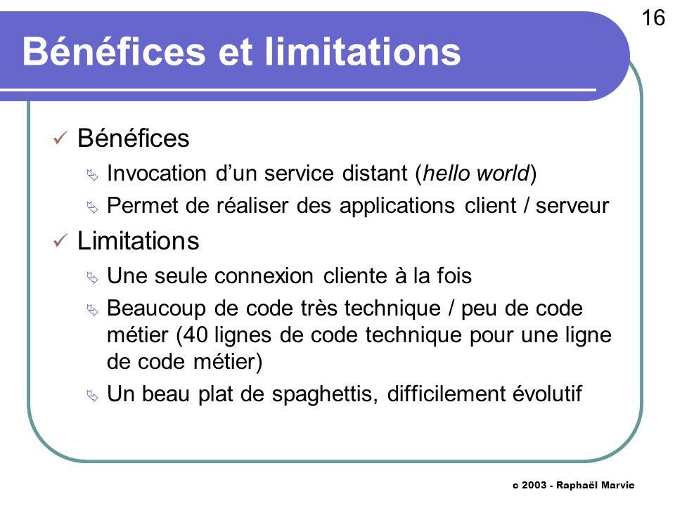 16 c 2003 - Raphaël Marvie Bénéfices et limitations Bénéfices Invocation dun service distant (hello world) Permet de réaliser des applications client