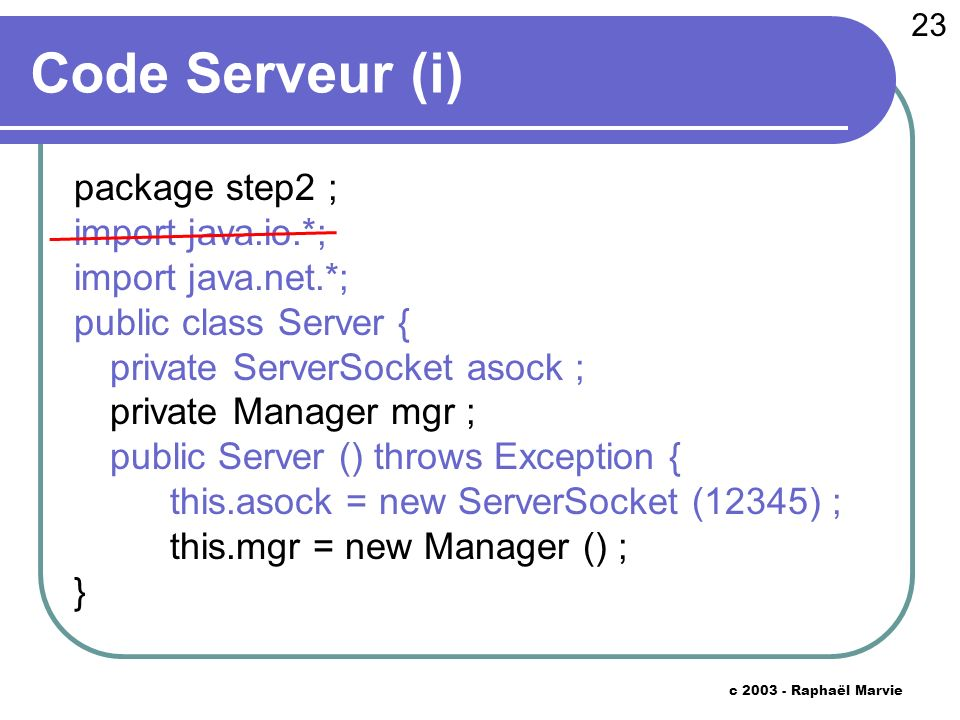 23 c 2003 - Raphaël Marvie Code Serveur (i) package step2 ; import java.io.*; import java.net.*; public class Server { private ServerSocket asock ; private Manager mgr ; public Server () throws Exception { this.asock = new ServerSocket (12345) ; this.mgr = new Manager () ; }