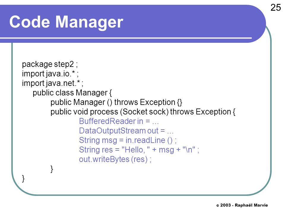 25 c 2003 - Raphaël Marvie Code Manager package step2 ; import java.io.* ; import java.net.* ; public class Manager { public Manager () throws Exception {} public void process (Socket sock) throws Exception { BufferedReader in =...
