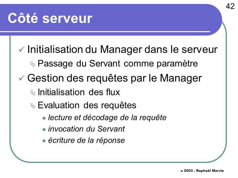 42 c 2003 - Raphaël Marvie Côté serveur Initialisation du Manager dans le serveur Passage du Servant comme paramètre Gestion des requêtes par le Manag