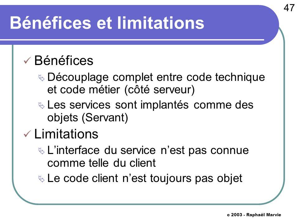 47 c 2003 - Raphaël Marvie Bénéfices et limitations Bénéfices Découplage complet entre code technique et code métier (côté serveur) Les services sont