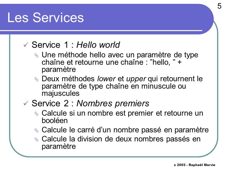 5 c 2003 - Raphaël Marvie Les Services Service 1 : Hello world Une méthode hello avec un paramètre de type chaîne et retourne une chaîne : hello, + pa