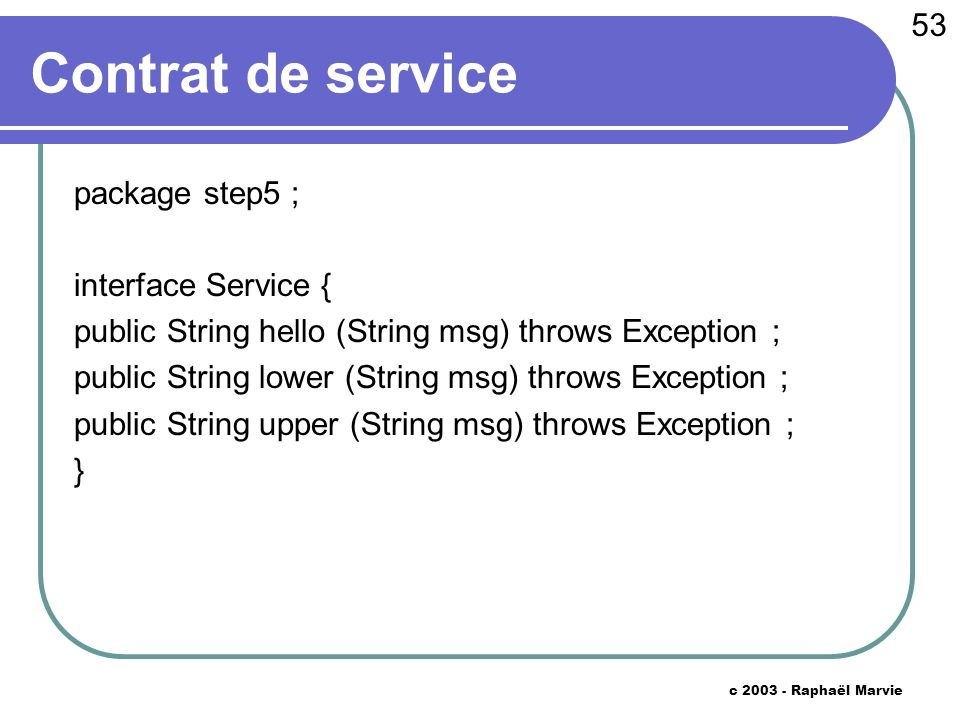 53 c 2003 - Raphaël Marvie Contrat de service package step5 ; interface Service { public String hello (String msg) throws Exception ; public String lower (String msg) throws Exception ; public String upper (String msg) throws Exception ; }
