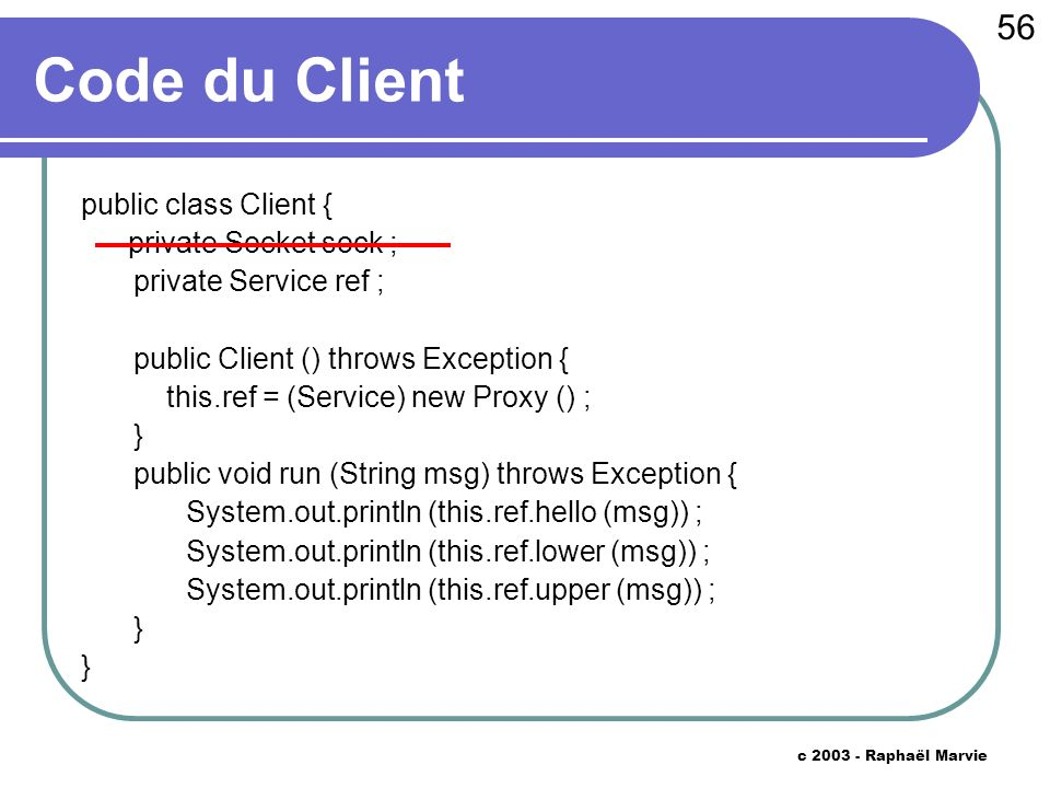 56 c Raphaël Marvie Code du Client public class Client { private Socket sock ; private Service ref ; public Client () throws Exception { this.ref = (Service) new Proxy () ; } public void run (String msg) throws Exception { System.out.println (this.ref.hello (msg)) ; System.out.println (this.ref.lower (msg)) ; System.out.println (this.ref.upper (msg)) ; }