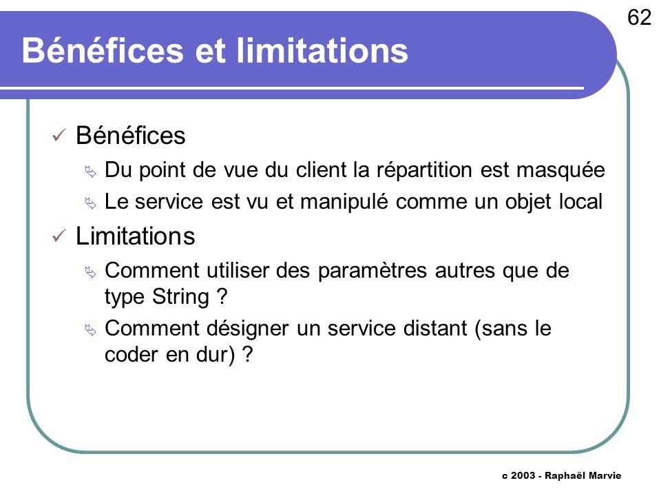 62 c 2003 - Raphaël Marvie Bénéfices et limitations Bénéfices Du point de vue du client la répartition est masquée Le service est vu et manipulé comme un objet local Limitations Comment utiliser des paramètres autres que de type String .