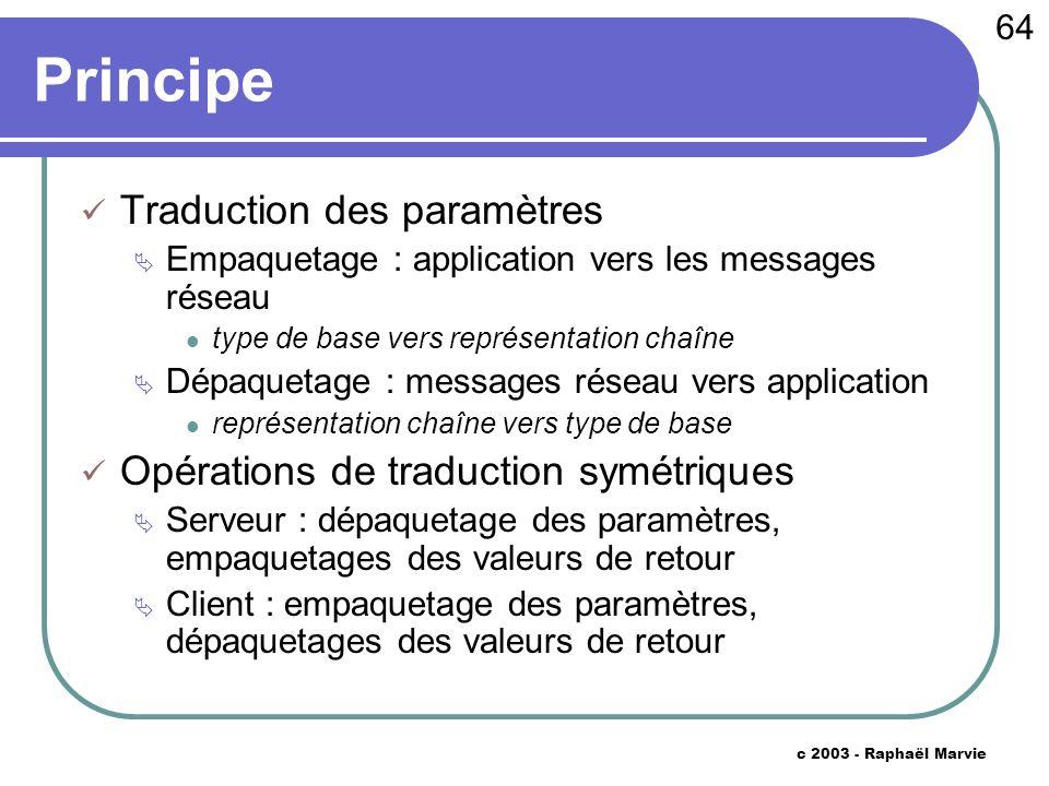 64 c 2003 - Raphaël Marvie Principe Traduction des paramètres Empaquetage : application vers les messages réseau type de base vers représentation chaî