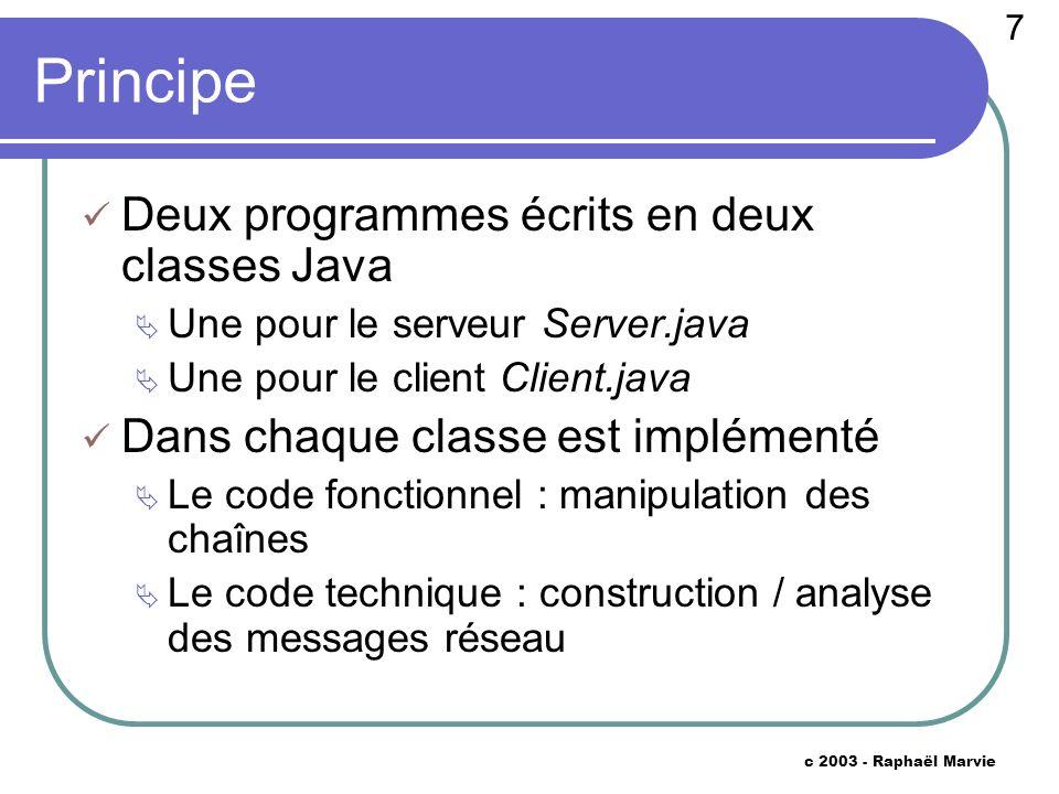 7 c 2003 - Raphaël Marvie Principe Deux programmes écrits en deux classes Java Une pour le serveur Server.java Une pour le client Client.java Dans chaque classe est implémenté Le code fonctionnel : manipulation des chaînes Le code technique : construction / analyse des messages réseau