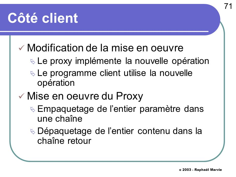 71 c 2003 - Raphaël Marvie Côté client Modification de la mise en oeuvre Le proxy implémente la nouvelle opération Le programme client utilise la nouvelle opération Mise en oeuvre du Proxy Empaquetage de lentier paramètre dans une chaîne Dépaquetage de lentier contenu dans la chaîne retour