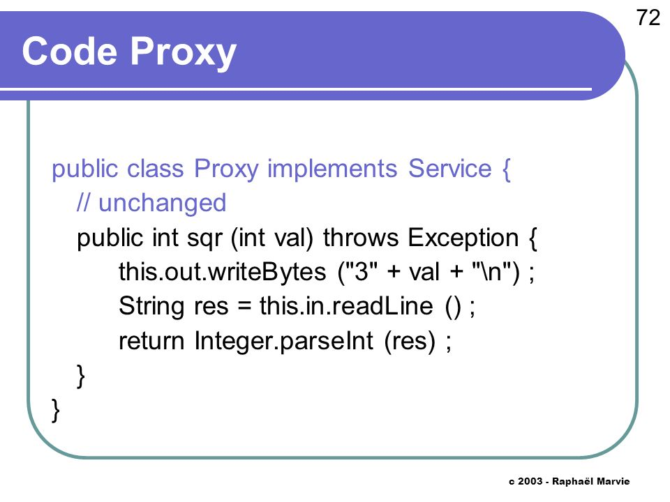72 c Raphaël Marvie Code Proxy public class Proxy implements Service { // unchanged public int sqr (int val) throws Exception { this.out.writeBytes ( 3 + val + \n ) ; String res = this.in.readLine () ; return Integer.parseInt (res) ; }