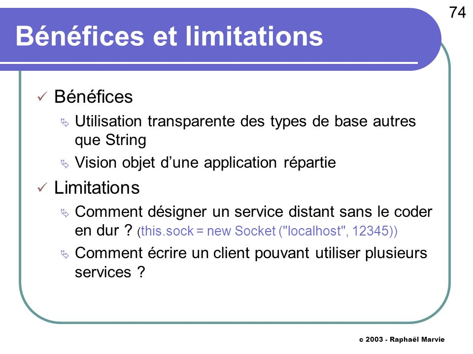 74 c 2003 - Raphaël Marvie Bénéfices et limitations Bénéfices Utilisation transparente des types de base autres que String Vision objet dune application répartie Limitations Comment désigner un service distant sans le coder en dur .