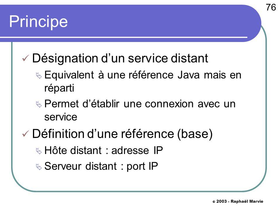 76 c 2003 - Raphaël Marvie Principe Désignation dun service distant Equivalent à une référence Java mais en réparti Permet détablir une connexion avec un service Définition dune référence (base) Hôte distant : adresse IP Serveur distant : port IP