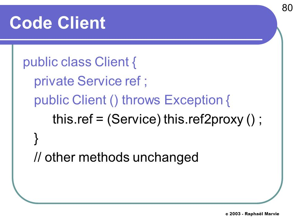 80 c Raphaël Marvie Code Client public class Client { private Service ref ; public Client () throws Exception { this.ref = (Service) this.ref2proxy () ; } // other methods unchanged