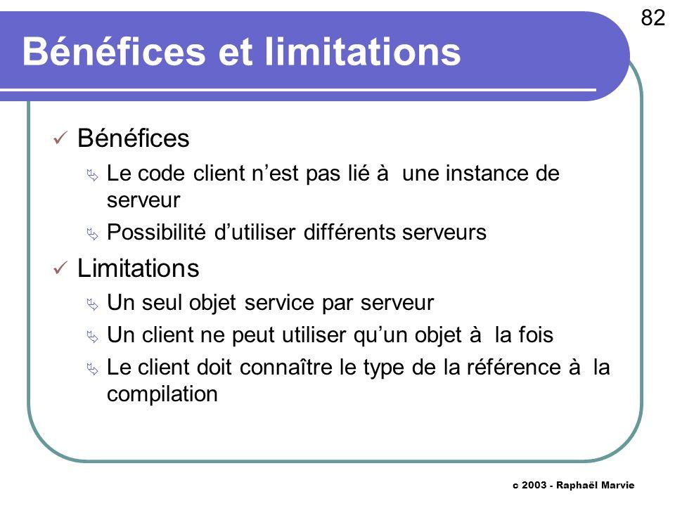 82 c 2003 - Raphaël Marvie Bénéfices et limitations Bénéfices Le code client nest pas lié à une instance de serveur Possibilité dutiliser différents s