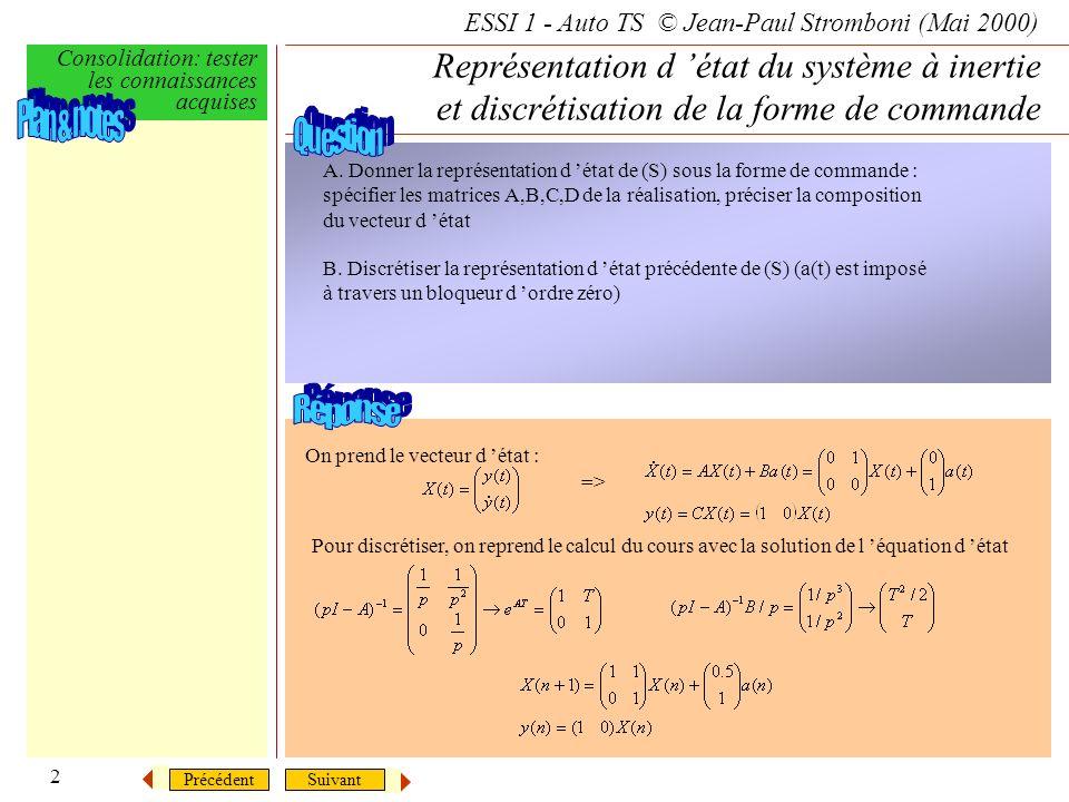 SuivantPrécédent ESSI 1 - Auto TS © Jean-Paul Stromboni (Mai 2000) Consolidation: tester les connaissances acquises 2 Représentation d état du système à inertie et discrétisation de la forme de commande A.