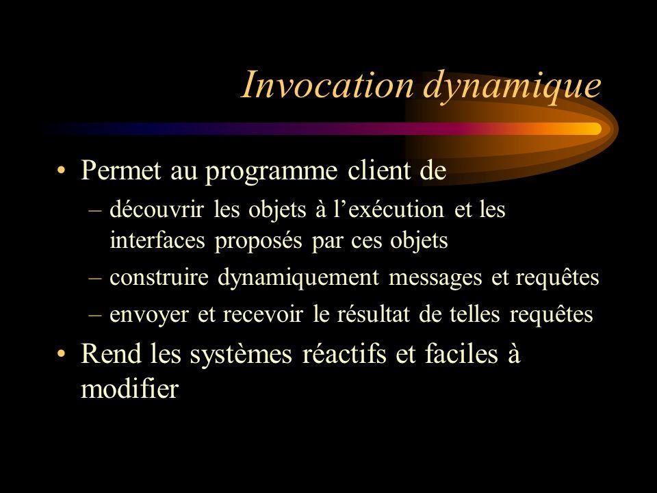 Invocation dynamique Permet au programme client de –découvrir les objets à lexécution et les interfaces proposés par ces objets –construire dynamiquem