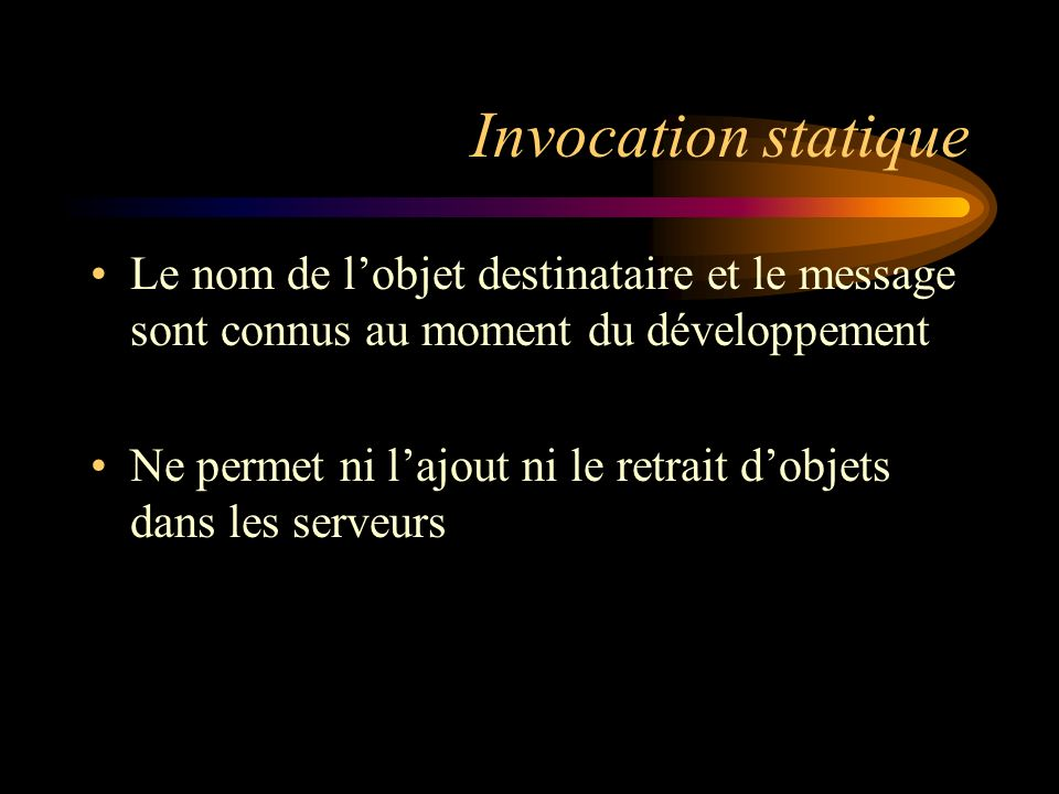 Invocation statique Le nom de lobjet destinataire et le message sont connus au moment du développement Ne permet ni lajout ni le retrait dobjets dans les serveurs