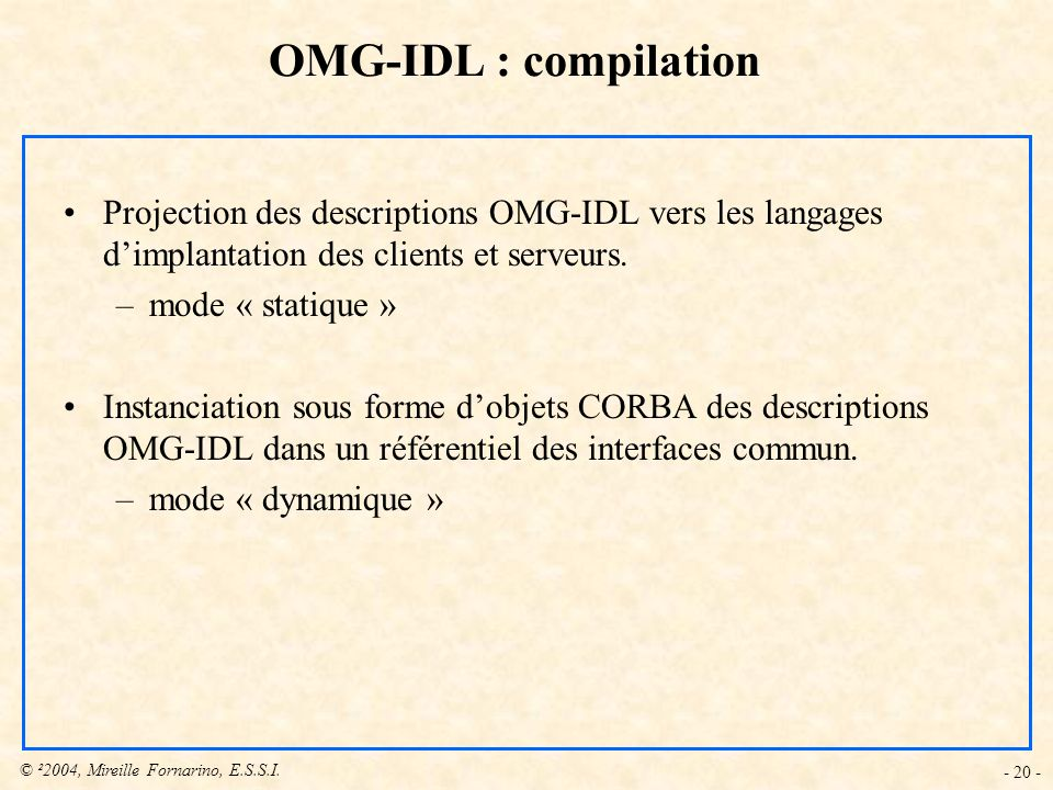 © ²2004, Mireille Fornarino, E.S.S.I. - 20 - Projection des descriptions OMG-IDL vers les langages dimplantation des clients et serveurs. –mode « stat