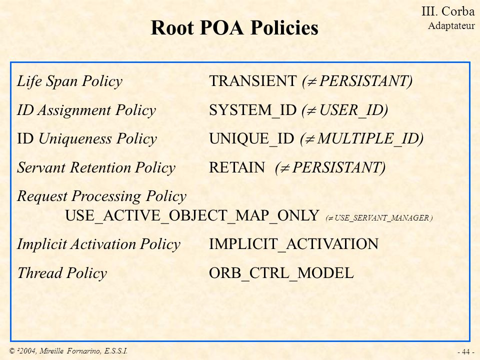 © ²2004, Mireille Fornarino, E.S.S.I. - 44 - Root POA Policies Life Span Policy TRANSIENT ( PERSISTANT) ID Assignment Policy SYSTEM_ID ( USER_ID) ID U