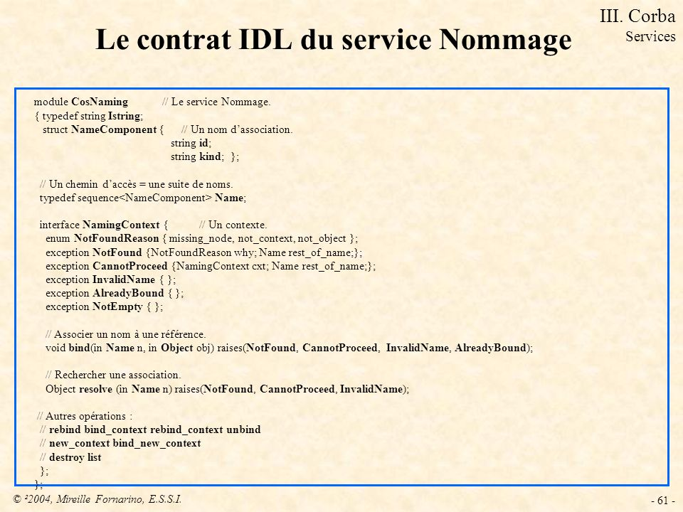 © ²2004, Mireille Fornarino, E.S.S.I. - 61 - Le contrat IDL du service Nommage module CosNaming // Le service Nommage. { typedef string Istring; struc