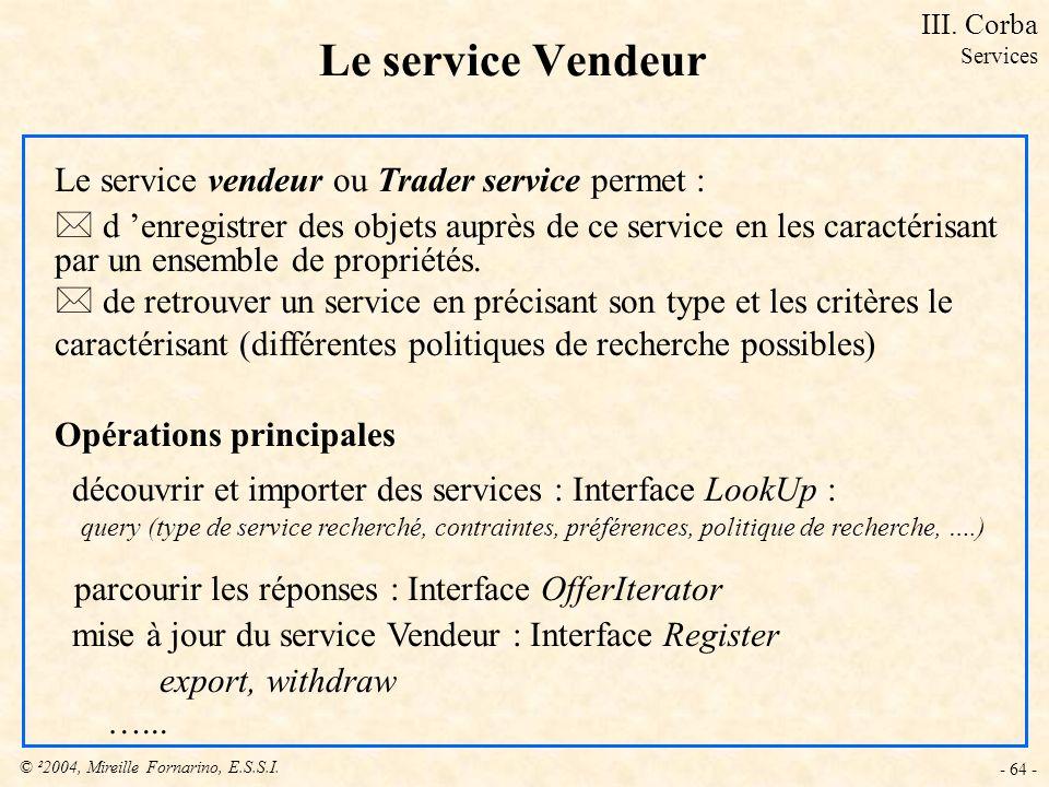 © ²2004, Mireille Fornarino, E.S.S.I. - 64 - Le service Vendeur Le service vendeur ou Trader service permet : * d enregistrer des objets auprès de ce