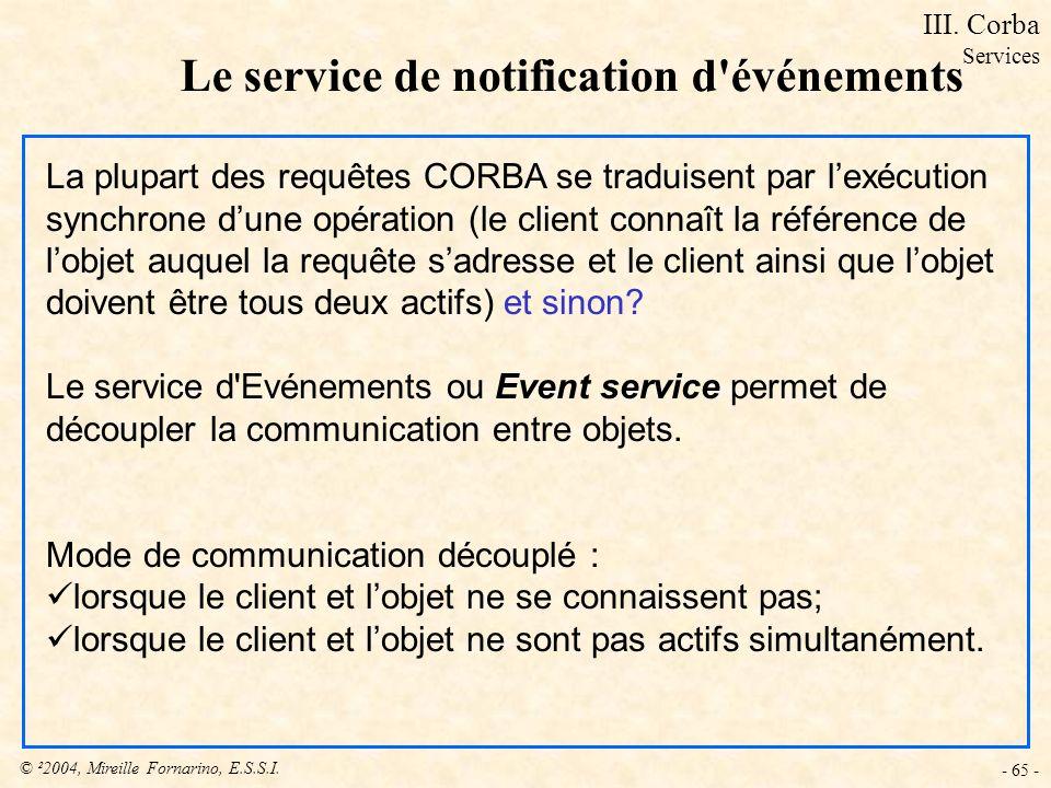 © ²2004, Mireille Fornarino, E.S.S.I. - 65 - Le service de notification d'événements La plupart des requêtes CORBA se traduisent par lexécution synchr
