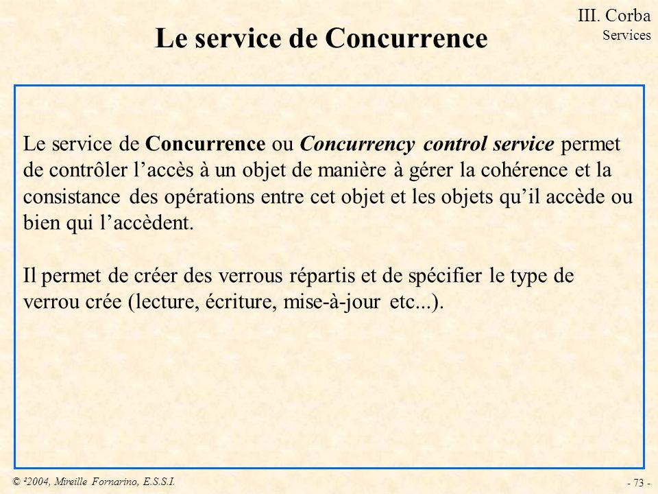 © ²2004, Mireille Fornarino, E.S.S.I. - 73 - Le service de Concurrence Le service de Concurrence ou Concurrency control service permet de contrôler la