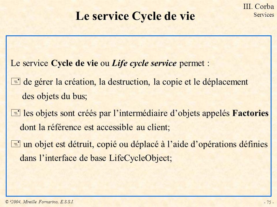© ²2004, Mireille Fornarino, E.S.S.I. - 75 - Le service Cycle de vie Le service Cycle de vie ou Life cycle service permet : + de gérer la création, la