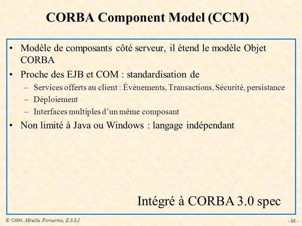 © ²2004, Mireille Fornarino, E.S.S.I. - 88 - CORBA Component Model (CCM) Modèle de composants côté serveur, il étend le modèle Objet CORBA Proche des