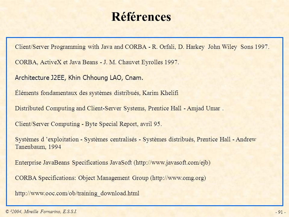 © ²2004, Mireille Fornarino, E.S.S.I. - 91 - Références Client/Server Programming with Java and CORBA - R. Orfali, D. Harkey John Wiley Sons 1997. COR